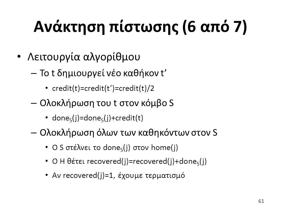 Ανάκτηση πίστωσης (6 από 7) Λειτουργία αλγορίθμου – Το t δημιουργεί νέο καθήκον t' credit(t)=credit(t')=credit(t)/2 – Ολοκλήρωση του t στον κόμβο S done S (j)=done S (j)+credit(t) – Ολοκλήρωση όλων των καθηκόντων στον S Ο S στέλνει το done S (j) στον home(j) O Η θέτει recovered(j)=recovered(j)+done S (j) Αν recovered(j)=1, έχουμε τερματισμό 61