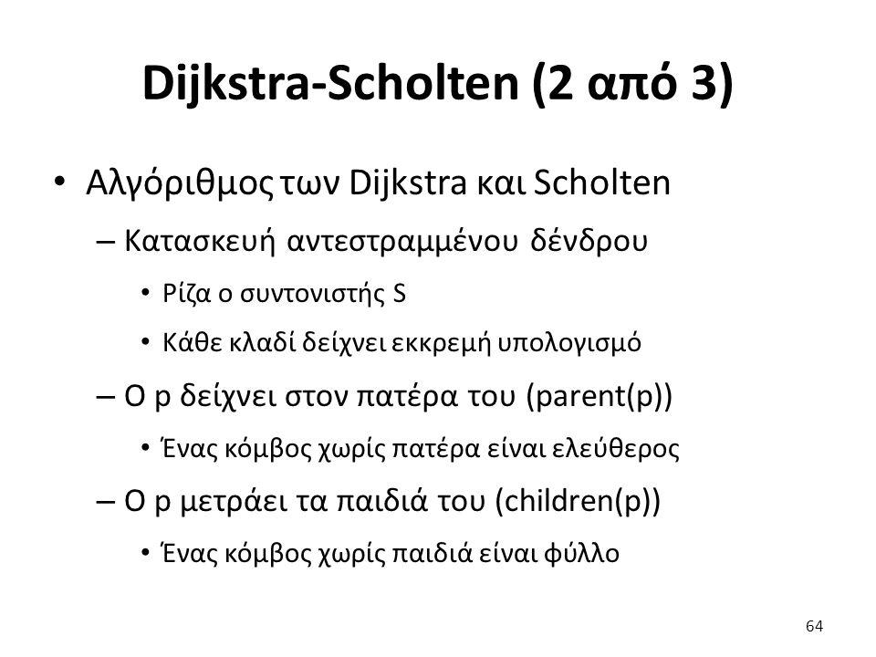 Dijkstra-Scholten (2 από 3) Αλγόριθμος των Dijkstra και Scholten – Κατασκευή αντεστραμμένου δένδρου Ρίζα ο συντονιστής S Κάθε κλαδί δείχνει εκκρεμή υπολογισμό – Ο p δείχνει στον πατέρα του (parent(p)) Ένας κόμβος χωρίς πατέρα είναι ελεύθερος – Ο p μετράει τα παιδιά του (children(p)) Ένας κόμβος χωρίς παιδιά είναι φύλλο 64
