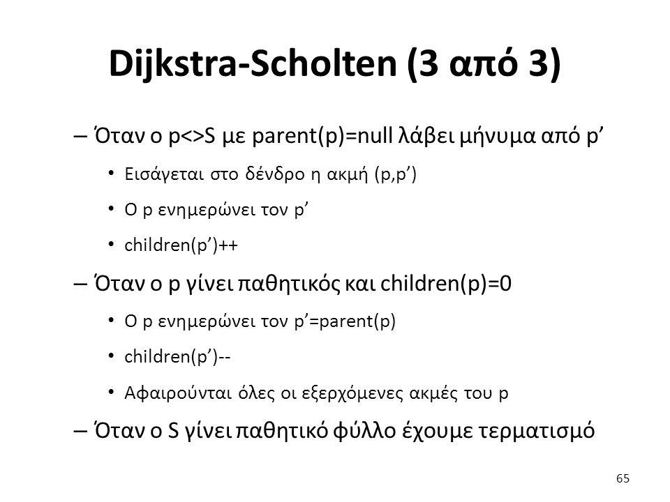 Dijkstra-Scholten (3 από 3) – Όταν o p<>S με parent(p)=null λάβει μήνυμα από p' Εισάγεται στο δένδρο η ακμή (p,p') Ο p ενημερώνει τον p' children(p')++ – Όταν o p γίνει παθητικός και children(p)=0 Ο p ενημερώνει τον p'=parent(p) children(p')-- Αφαιρούνται όλες οι εξερχόμενες ακμές του p – Όταν ο S γίνει παθητικό φύλλο έχουμε τερματισμό 65