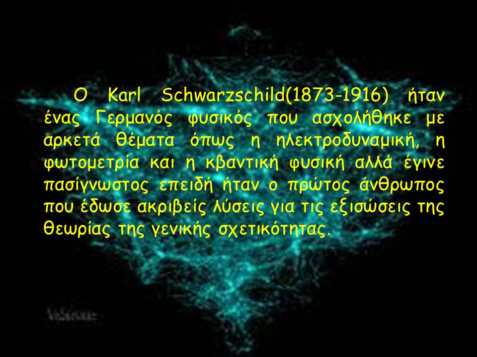 O Karl Schwarzschild(1873-1916) ήταν ένας Γερμανός φυσικός που ασχολήθηκε με αρκετά θέματα όπως η ηλεκτροδυναμική, η φωτομετρία και η κβαντική φυσική αλλά έγινε πασίγνωστος επειδή ήταν ο πρώτος άνθρωπος που έδωσε ακριβείς λύσεις για τις εξισώσεις της θεωρίας της γενικής σχετικότητας.