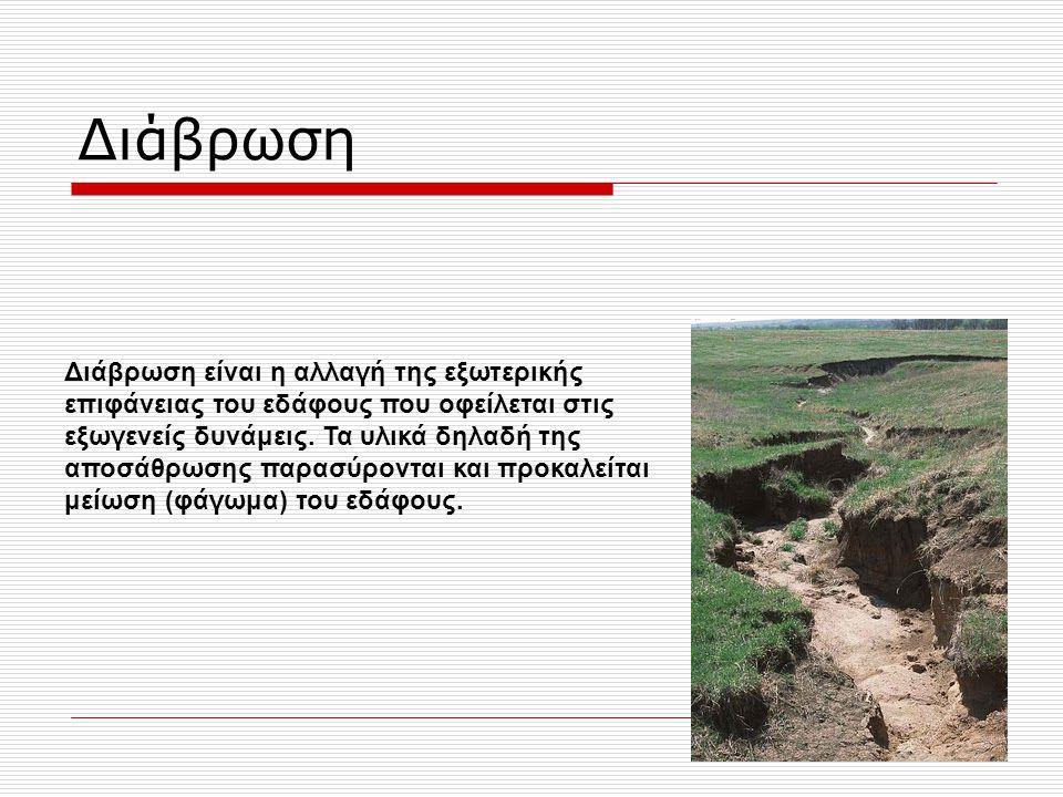 Διάβρωση Διάβρωση είναι η αλλαγή της εξωτερικής επιφάνειας του εδάφους που οφείλεται στις εξωγενείς δυνάμεις. Τα υλικά δηλαδή της αποσάθρωσης παρασύρο