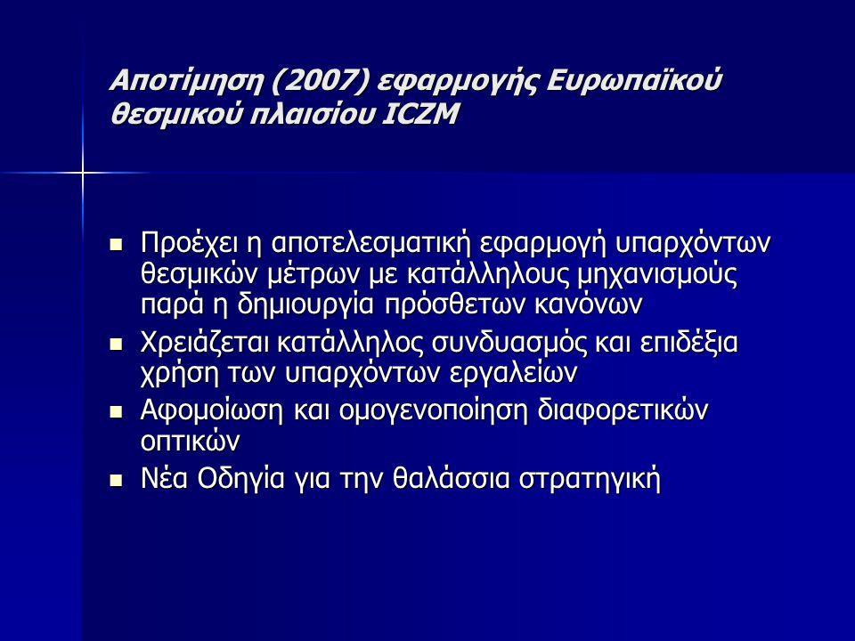 Αποτίμηση (2007) εφαρμογής Ευρωπαϊκού θεσμικού πλαισίου ICZM Προέχει η αποτελεσματική εφαρμογή υπαρχόντων θεσμικών μέτρων με κατάλληλους μηχανισμούς παρά η δημιουργία πρόσθετων κανόνων Προέχει η αποτελεσματική εφαρμογή υπαρχόντων θεσμικών μέτρων με κατάλληλους μηχανισμούς παρά η δημιουργία πρόσθετων κανόνων Χρειάζεται κατάλληλος συνδυασμός και επιδέξια χρήση των υπαρχόντων εργαλείων Χρειάζεται κατάλληλος συνδυασμός και επιδέξια χρήση των υπαρχόντων εργαλείων Αφομοίωση και ομογενοποίηση διαφορετικών οπτικών Αφομοίωση και ομογενοποίηση διαφορετικών οπτικών Νέα Οδηγία για την θαλάσσια στρατηγική Νέα Οδηγία για την θαλάσσια στρατηγική