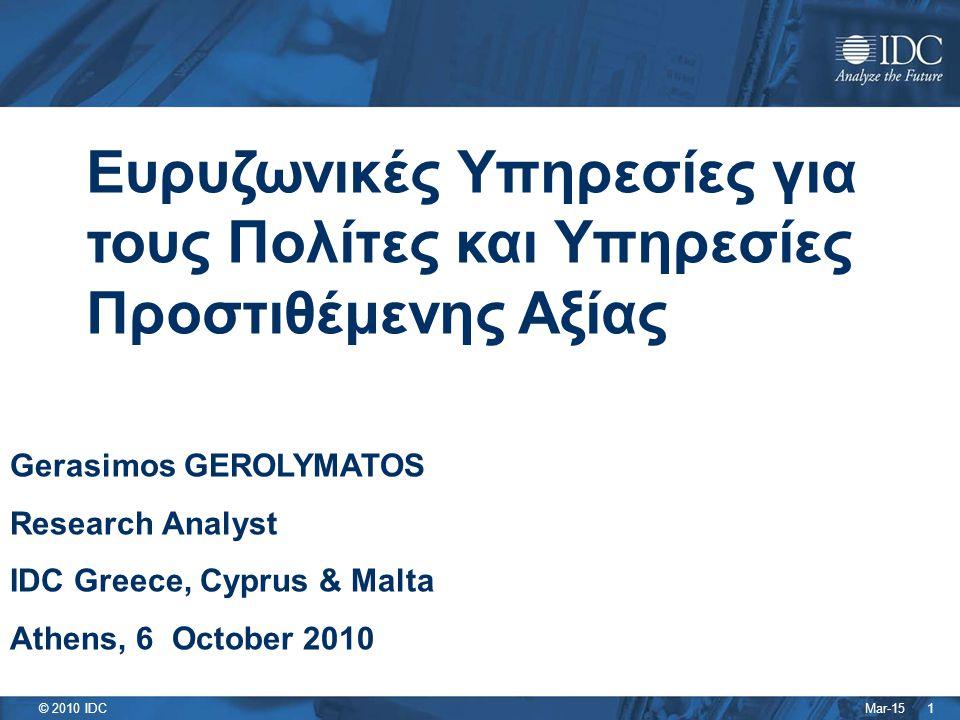 Mar-15 © 2010 IDC 1 Ευρυζωνικές Υπηρεσίες για τους Πολίτες και Υπηρεσίες Προστιθέμενης Αξίας Gerasimos GEROLYMATOS Research Analyst IDC Greece, Cyprus & Malta Athens, 6 October 2010