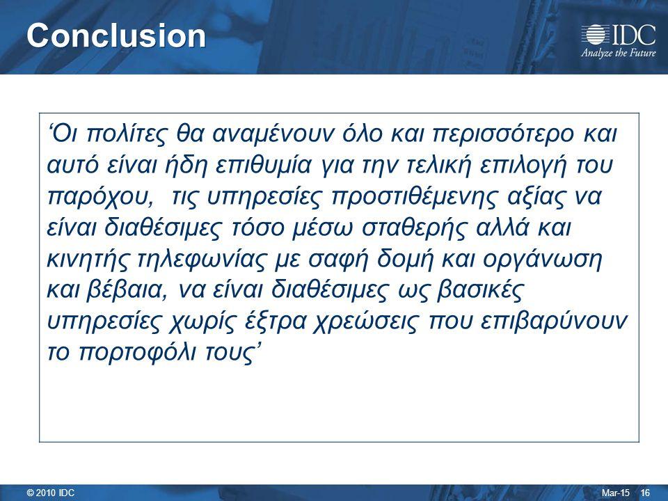 Mar-15 © 2010 IDC 16 Conclusion 'Οι πολίτες θα αναμένουν όλο και περισσότερο και αυτό είναι ήδη επιθυμία για την τελική επιλογή του παρόχου, τις υπηρεσίες προστιθέμενης αξίας να είναι διαθέσιμες τόσο μέσω σταθερής αλλά και κινητής τηλεφωνίας με σαφή δομή και οργάνωση και βέβαια, να είναι διαθέσιμες ως βασικές υπηρεσίες χωρίς έξτρα χρεώσεις που επιβαρύνουν το πορτοφόλι τους'