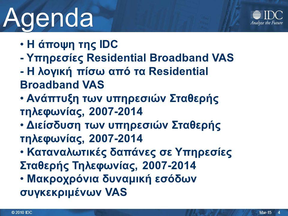 Mar-15 © 2010 IDC Agenda 4 Η άποψη της IDC - Υπηρεσίες Residential Broadband VAS - Η λογική πίσω από τα Residential Broadband VAS Ανάπτυξη των υπηρεσιών Σταθερής τηλεφωνίας, 2007-2014 Διείσδυση των υπηρεσιών Σταθερής τηλεφωνίας, 2007-2014 Καταναλωτικές δαπάνες σε Υπηρεσίες Σταθερής Τηλεφωνίας, 2007-2014 Μακροχρόνια δυναμική εσόδων συγκεκριμένων VAS
