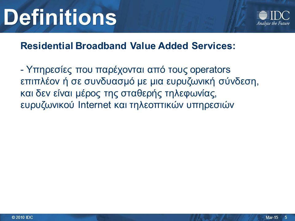 Mar-15 © 2010 IDC Definitions 5 Residential Broadband Value Added Services: - Υπηρεσίες που παρέχονται από τους operators επιπλέον ή σε συνδυασμό με μια ευρυζωνική σύνδεση, και δεν είναι μέρος της σταθερής τηλεφωνίας, ευρυζωνικού Internet και τηλεοπτικών υπηρεσιών
