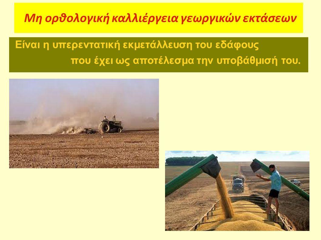 Μη ορθολογική καλλιέργεια γεωργικών εκτάσεων Είναι η υπερεντατική εκμετάλλευση του εδάφους που έχει ως αποτέλεσμα την υποβάθμισή του.