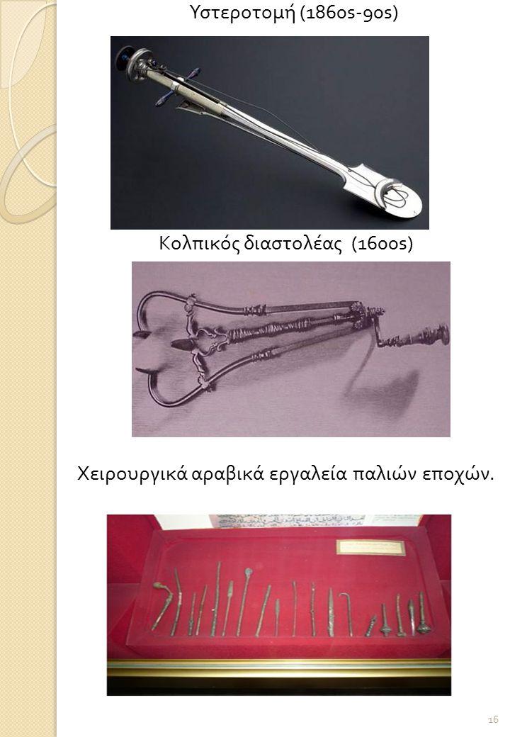 Υστεροτομή (1860s-90s) Κολπικός διαστολέας (1600s) Χειρουργικά αραβικά εργαλεία παλιών εποχών. 16