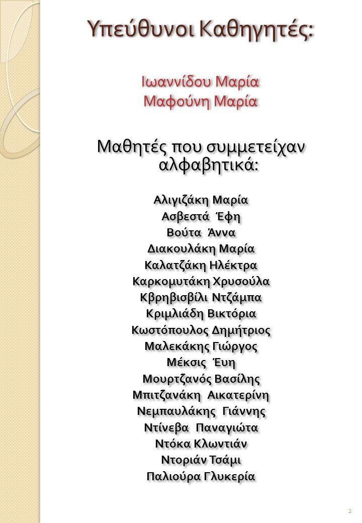 Υπεύθυνοι Καθηγητές : Ιωαννίδου Μαρία Μαφούνη Μαρία Μαθητές που συμμετείχαν αλφαβητικά : Αλιγιζάκη Μαρία Ασβεστά Έφη Βούτα Άννα Διακουλάκη Μαρία Καλατζάκη Ηλέκτρα Καρκομυτάκη Χρυσούλα Κβρηβισβίλι Ντζάμπα Κριμλιάδη Βικτόρια Κωστόπουλος Δημήτριος Μαλεκάκης Γιώργος Μέκσις Έυη Μουρτζανός Βασίλης Μπιτζανάκη Αικατερίνη Νεμπαυλάκης Γιάννης Ντίνεβα Παναγιώτα Ντόκα Κλωντιάν Ντοριάν Τσάμι Παλιούρα Γλυκερία Μαθητές που συμμετείχαν αλφαβητικά : Αλιγιζάκη Μαρία Ασβεστά Έφη Βούτα Άννα Διακουλάκη Μαρία Καλατζάκη Ηλέκτρα Καρκομυτάκη Χρυσούλα Κβρηβισβίλι Ντζάμπα Κριμλιάδη Βικτόρια Κωστόπουλος Δημήτριος Μαλεκάκης Γιώργος Μέκσις Έυη Μουρτζανός Βασίλης Μπιτζανάκη Αικατερίνη Νεμπαυλάκης Γιάννης Ντίνεβα Παναγιώτα Ντόκα Κλωντιάν Ντοριάν Τσάμι Παλιούρα Γλυκερία 2