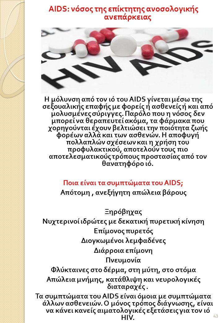 AIDS: νόσος της επίκτητης ανοσολογικής ανεπάρκειας Η μόλυνση από τον ιό του AIDS γίνεται μέσω της σεξουαλικής επαφής με φορείς ή ασθενείς ή και από μολυσμένες σύριγγες.