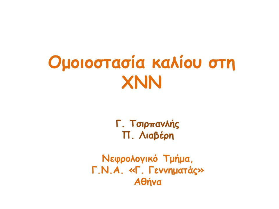 Ομοιοστασία καλίου στη ΧΝΝ Γ. Τσιρπανλής Π. Λιαβέρη Νεφρολογικό Τμήμα, Γ.Ν.Α. «Γ. Γεννηματάς» Αθήνα