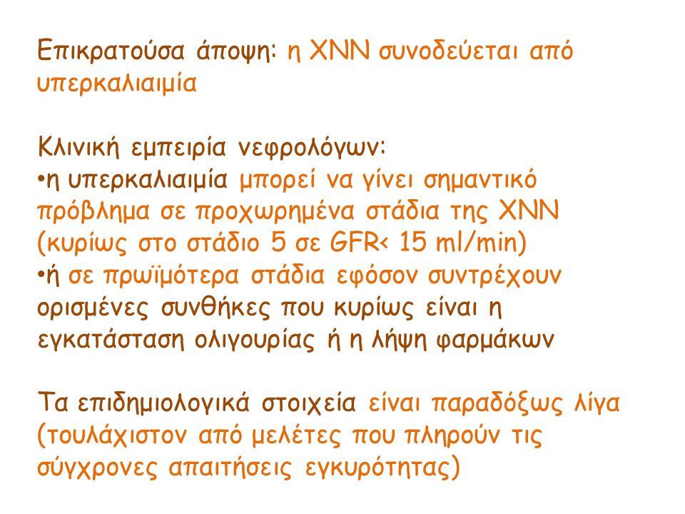 Επικρατούσα άποψη: η ΧΝΝ συνοδεύεται από υπερκαλιαιμία Κλινική εμπειρία νεφρολόγων: η υπερκαλιαιμία μπορεί να γίνει σημαντικό πρόβλημα σε προχωρημένα στάδια της ΧΝΝ (κυρίως στο στάδιο 5 σε GFR< 15 ml/min) ή σε πρωϊμότερα στάδια εφόσον συντρέχουν ορισμένες συνθήκες που κυρίως είναι η εγκατάσταση ολιγουρίας ή η λήψη φαρμάκων Τα επιδημιολογικά στοιχεία είναι παραδόξως λίγα (τουλάχιστον από μελέτες που πληρούν τις σύγχρονες απαιτήσεις εγκυρότητας)