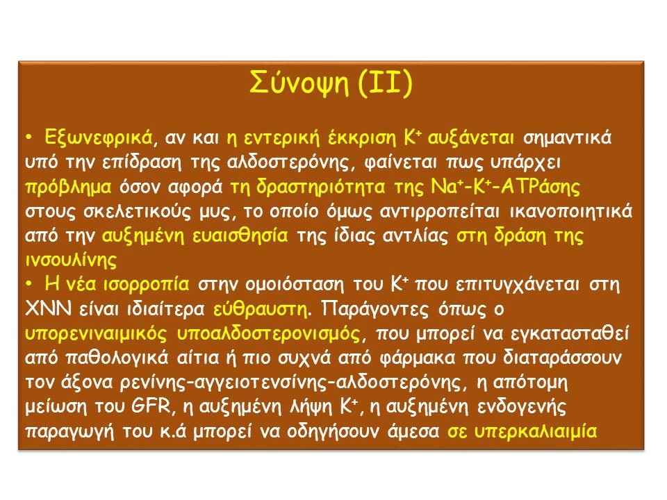 Σύνοψη (ΙΙ) Εξωνεφρικά, αν και η εντερική έκκριση Κ + αυξάνεται σημαντικά υπό την επίδραση της αλδοστερόνης, φαίνεται πως υπάρχει πρόβλημα όσον αφορά τη δραστηριότητα της Νa + -Κ + -ΑΤΡάσης στους σκελετικούς μυς, το οποίο όμως αντιρροπείται ικανοποιητικά από την αυξημένη ευαισθησία της ίδιας αντλίας στη δράση της ινσουλίνης Η νέα ισορροπία στην ομοιόσταση του Κ + που επιτυγχάνεται στη ΧΝΝ είναι ιδιαίτερα εύθραυστη.