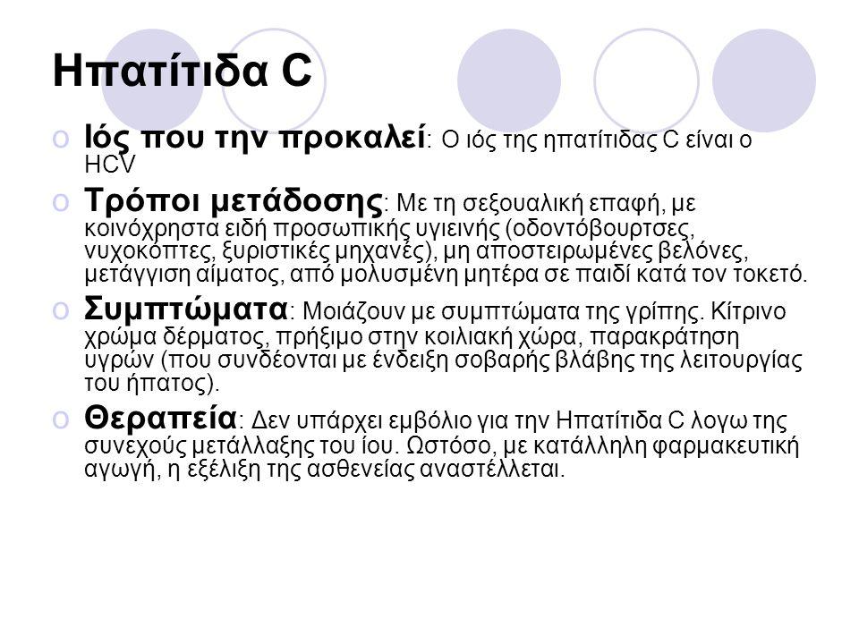 Ηπατίτιδα C oΙός που την προκαλεί : Ο ιός της ηπατίτιδας C είναι ο HCV oΤρόποι μετάδοσης : Με τη σεξουαλική επαφή, με κοινόχρηστα ειδή προσωπικής υγιε