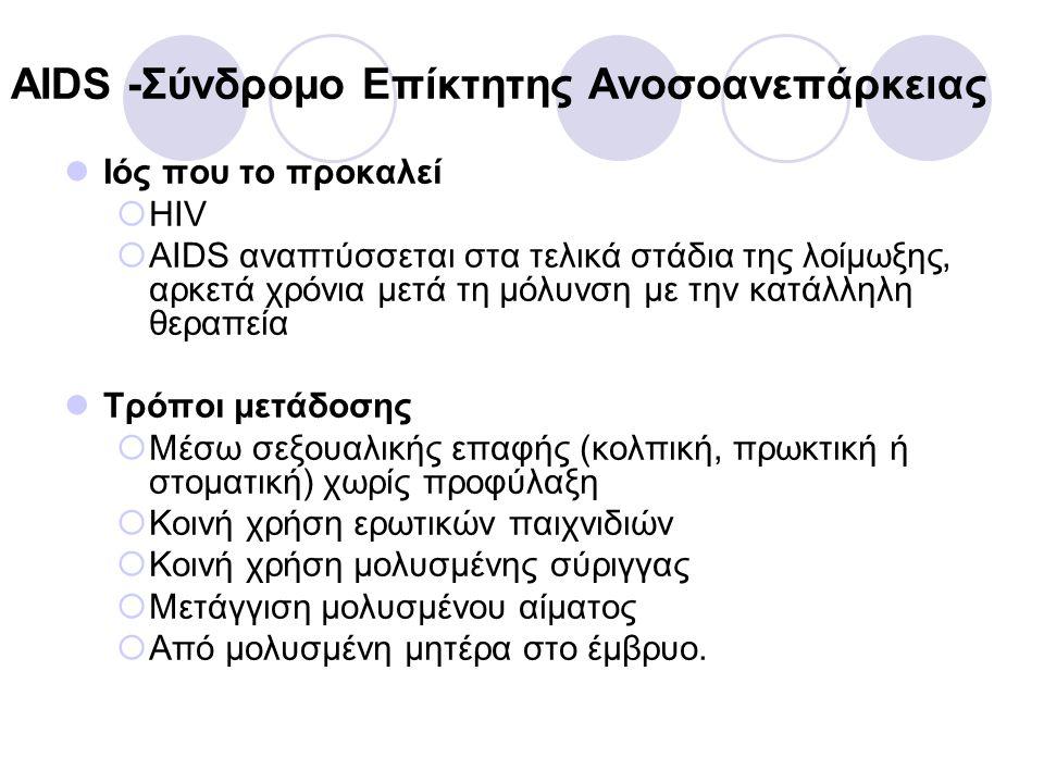 HIV – AIDS (συνέχεια) Συμπτώματα  Στην αρχική μόλυνση μοιάζουν με της γρίπης (πυρετός πρησμένοι λεμφαδένες, πονοκέφαλος, μυϊκοί πόνοι και κόπωση)  Όταν το αμυντικό σύστημα του οργανισμού καταρρεύσει (AIDS) η παραμικρή λοίμωξη μπορεί να είναι θανατηφόρα Θεραπεία  Δεν υπάρχει πλήρη ίαση  Πρόσφατα αναφέρθηκε πλήρη ίαση βρέφους που είχε μολυνθεί από τη μητέρα του  Δίνονται αντιρετροϊκά φάρμακα που καθυστερούν την εξέλιξη της μόλυνσης σε AIDS.