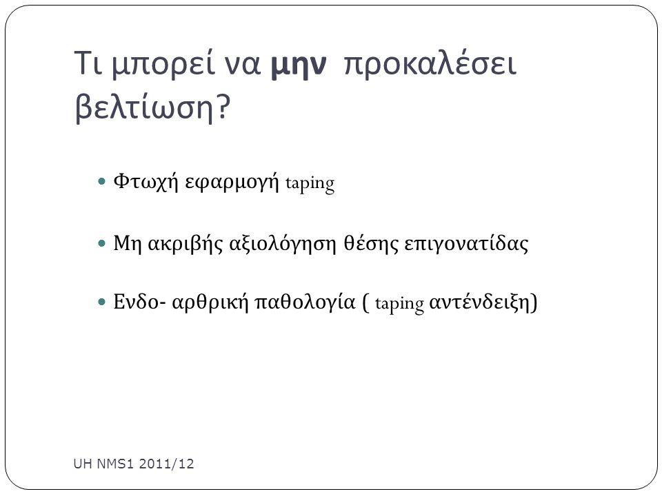 Τι μπορεί να μην προκαλέσει βελτίωση ? UH NMS1 2011/12 Φτωχή εφαρμογή taping Μη ακριβής αξιολόγηση θέσης επιγονατίδας Ενδο - αρθρική παθολογία ( tapin