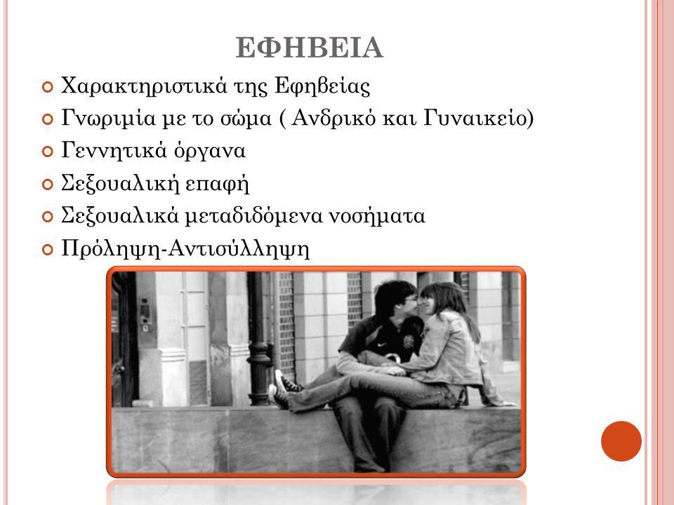 ΕΦΗΒΕΙΑ Χαρακτηριστικά της Εφηβείας Γνωριμία με το σώμα ( Ανδρικό και Γυναικείο) Γεννητικά όργανα Σεξουαλική επαφή Σεξουαλικά μεταδιδόμενα νοσήματα Πρ