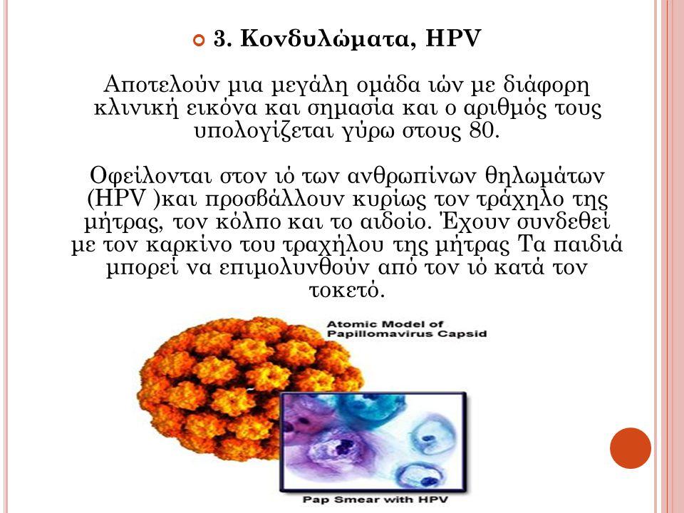 3. Κονδυλώματα, HPV Αποτελούν μια μεγάλη ομάδα ιών με διάφορη κλινική εικόνα και σημασία και ο αριθμός τους υπολογίζεται γύρω στους 80. Οφείλονται στο
