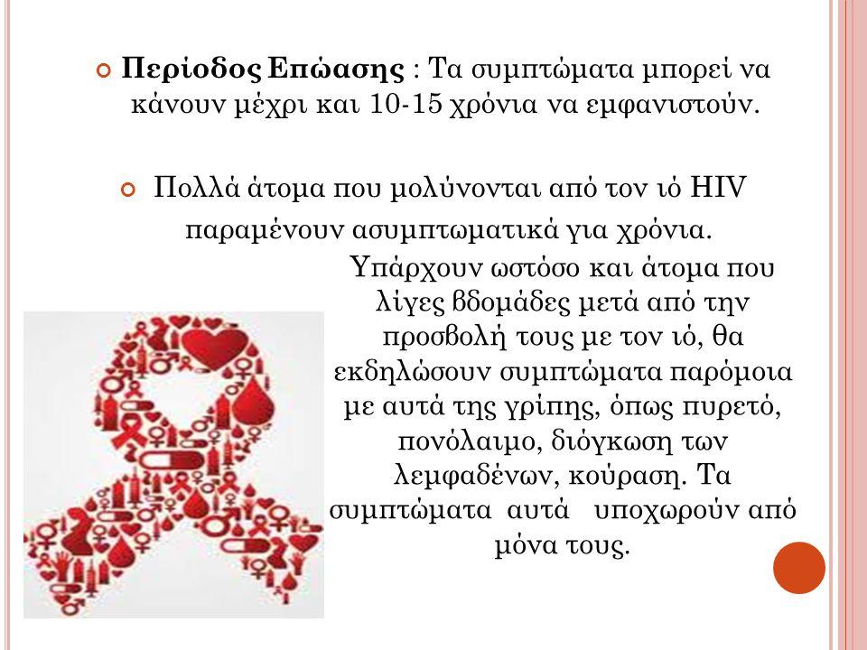 Περίοδος Επώασης : Τα συμπτώματα μπορεί να κάνουν μέχρι και 10-15 χρόνια να εμφανιστούν. Πολλά άτομα που μολύνονται από τον ιό HIV παραμένουν ασυμπτωμ