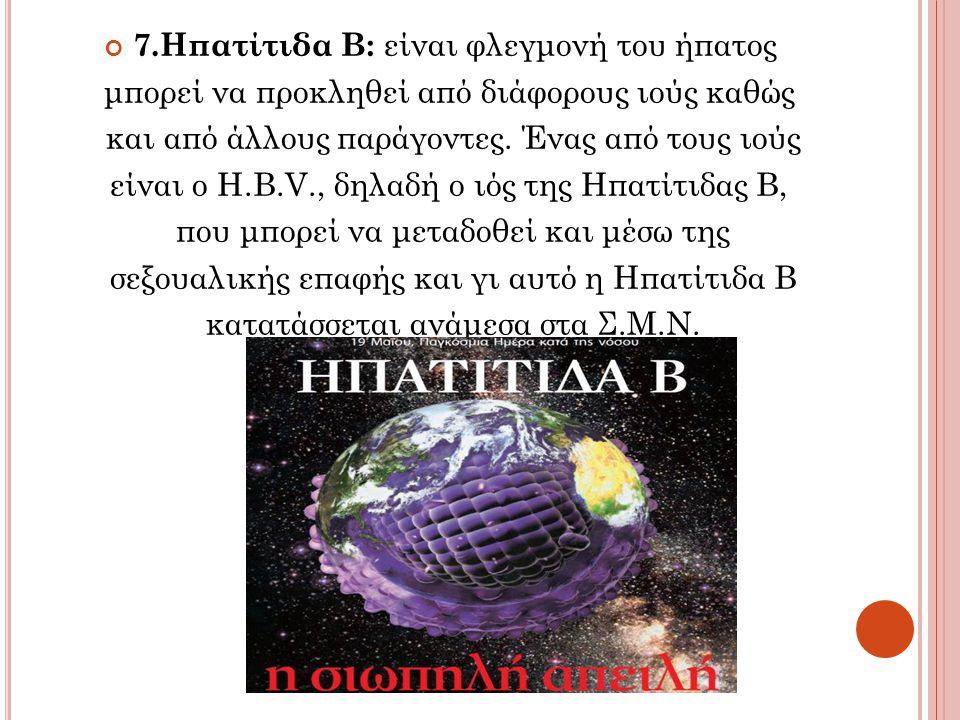 7.Ηπατίτιδα Β: είναι φλεγμονή του ήπατος μπορεί να προκληθεί από διάφορους ιούς καθώς και από άλλους παράγοντες. Ένας από τους ιούς είναι ο H.Β.V., δη
