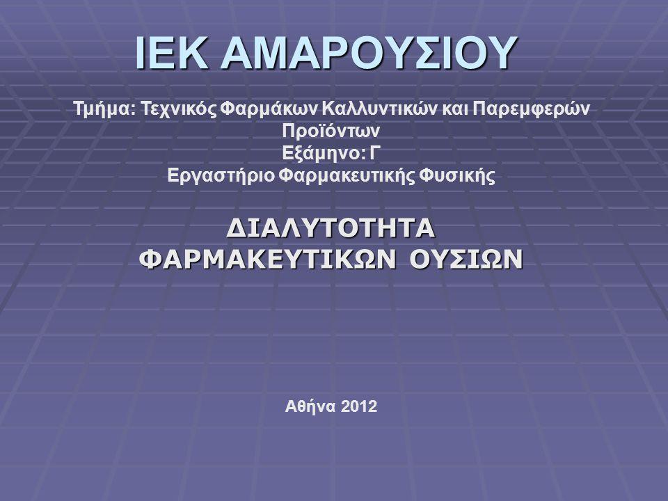 IEK ΑΜΑΡΟΥΣΙΟΥ ΔΙΑΛΥΤΟΤΗΤΑ ΦΑΡΜΑΚΕΥΤΙΚΩΝ ΟΥΣΙΩΝ Τμήμα: Τεχνικός Φαρμάκων Καλλυντικών και Παρεμφερών Προϊόντων Εξάμηνο: Γ Εργαστήριο Φαρμακευτικής Φυσικής Αθήνα 2012
