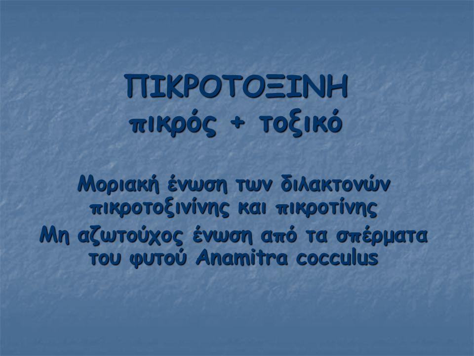 ΠΙΚΡΟΤΟΞΙΝΗ πικρός + τοξικό Μοριακή ένωση των διλακτονών πικροτοξινίνης και πικροτίνης Μη αζωτούχος ένωση από τα σπέρματα του φυτού Anamitra cocculus