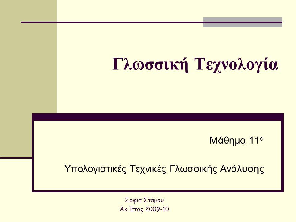 Γλωσσική Τεχνολογία Μάθημα 11 ο Υπολογιστικές Τεχνικές Γλωσσικής Ανάλυσης Σοφία Στάμου Άκ.Έτος 2009-10