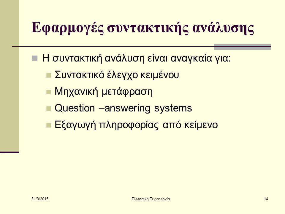 31/3/2015 Γλωσσική Τεχνολογία14 Εφαρμογές συντακτικής ανάλυσης Η συντακτική ανάλυση είναι αναγκαία για: Συντακτικό έλεγχο κειμένου Μηχανική μετάφραση