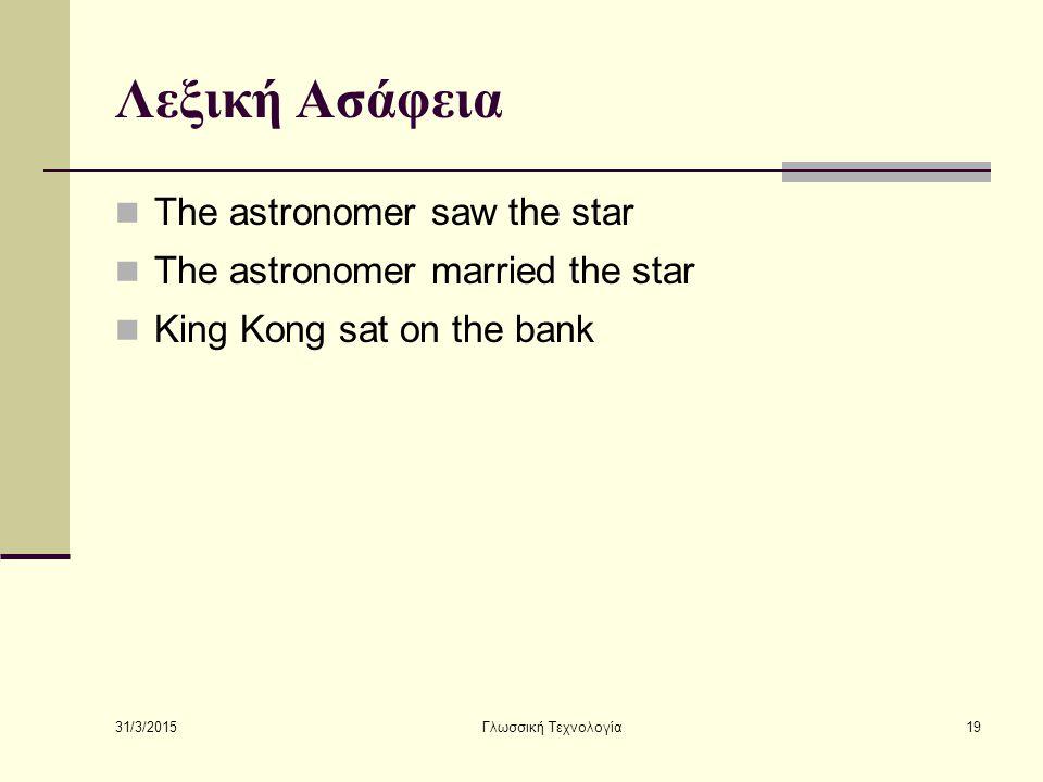 31/3/2015 Γλωσσική Τεχνολογία19 Λεξική Ασάφεια The astronomer saw the star The astronomer married the star King Kong sat on the bank
