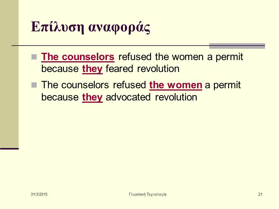 31/3/2015 Γλωσσική Τεχνολογία21 Επίλυση αναφοράς The counselors refused the women a permit because they feared revolution The counselors refused the w