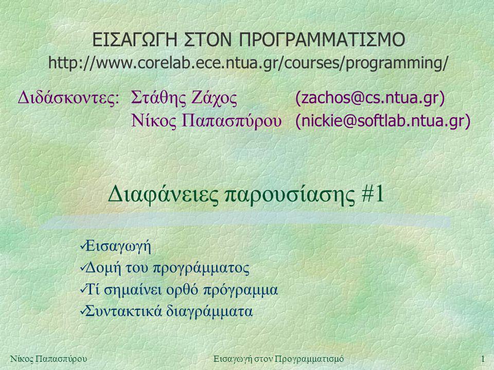 ΕΙΣΑΓΩΓΗ ΣΤΟΝ ΠΡΟΓΡΑΜΜΑΤΙΣΜΟ Διδάσκοντες:Στάθης Ζάχος (zachos@cs.ntua.gr) Νίκος Παπασπύρου (nickie@softlab.ntua.gr) http://www.corelab.ece.ntua.gr/courses/programming/ 1Νίκος ΠαπασπύρουΕισαγωγή στον Προγραμματισμό Διαφάνειες παρουσίασης #1 Εισαγωγή Δομή του προγράμματος Τί σημαίνει ορθό πρόγραμμα Συντακτικά διαγράμματα