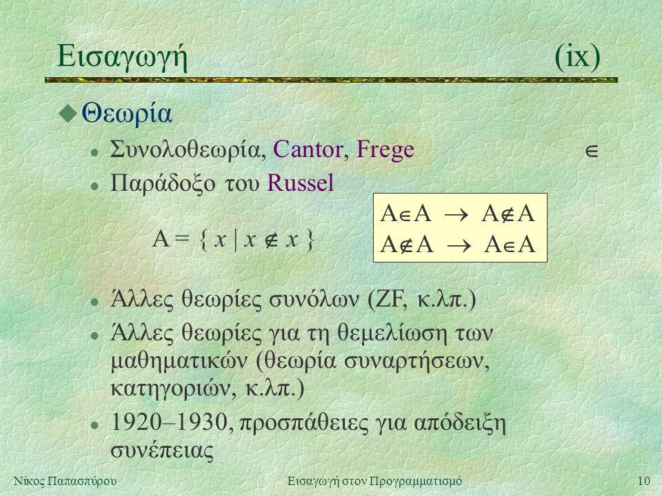 10Νίκος Παπασπύρου Εισαγωγή στον Προγραμματισμό Εισαγωγή(ix) u Θεωρία l Συνολοθεωρία, Cantor, Frege  l Παράδοξο του Russel A = { x | x  x } A  A  A  A A  A  A  A l Άλλες θεωρίες συνόλων (ZF, κ.λπ.) l Άλλες θεωρίες για τη θεμελίωση των μαθηματικών (θεωρία συναρτήσεων, κατηγοριών, κ.λπ.) l 1920–1930, προσπάθειες για απόδειξη συνέπειας
