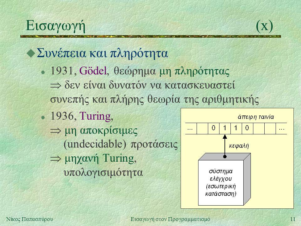 11Νίκος Παπασπύρου Εισαγωγή στον Προγραμματισμό Εισαγωγή(x) u Συνέπεια και πληρότητα l 1931, Gödel, θεώρημα μη πληρότητας  δεν είναι δυνατόν να κατασκευαστεί συνεπής και πλήρης θεωρία της αριθμητικής l 1936, Turing,  μη αποκρίσιμες (undecidable) προτάσεις  μηχανή Turing, υπολογισιμότητα