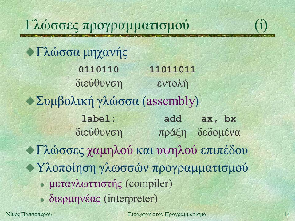 14Νίκος Παπασπύρου Εισαγωγή στον Προγραμματισμό Γλώσσες προγραμματισμού(i) u Γλώσσα μηχανής 011011011011011 διεύθυνσηεντολή u Συμβολική γλώσσα (assembly) label:addax, bx διεύθυνσηπράξηδεδομένα u Γλώσσες χαμηλού και υψηλού επιπέδου u Υλοποίηση γλωσσών προγραμματισμού l μεταγλωττιστής (compiler) l διερμηνέας (interpreter)