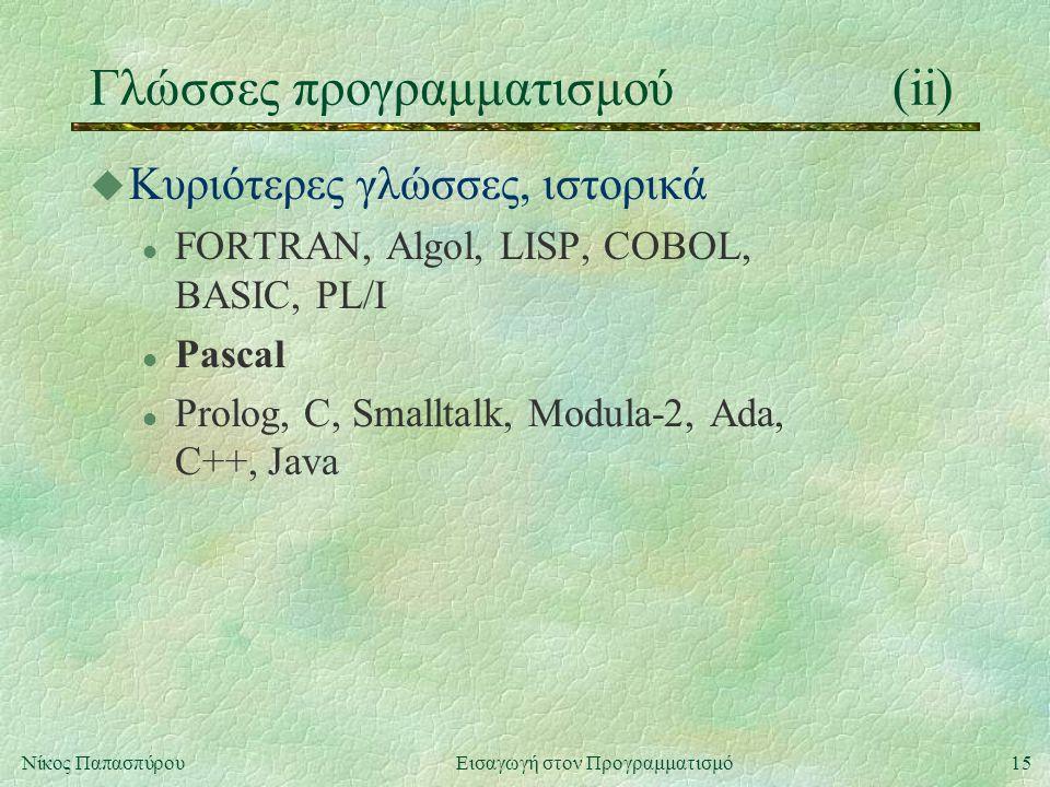 15Νίκος Παπασπύρου Εισαγωγή στον Προγραμματισμό Γλώσσες προγραμματισμού(ii) u Κυριότερες γλώσσες, ιστορικά l FORTRAN, Algol, LISP, COBOL, BASIC, PL/I l Pascal l Prolog, C, Smalltalk, Modula-2, Ada, C++, Java