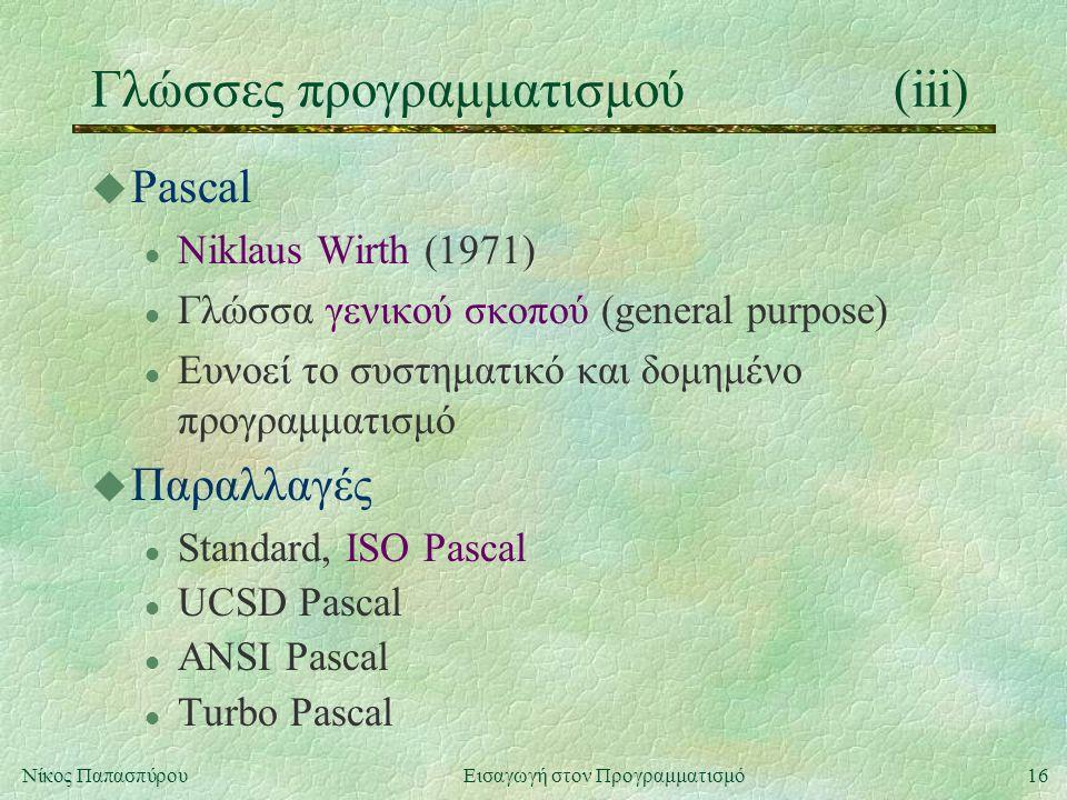 16Νίκος Παπασπύρου Εισαγωγή στον Προγραμματισμό Γλώσσες προγραμματισμού(iii) u Pascal l Niklaus Wirth (1971) l Γλώσσα γενικού σκοπού (general purpose) l Ευνοεί το συστηματικό και δομημένο προγραμματισμό u Παραλλαγές l Standard, ISO Pascal l UCSD Pascal l ANSI Pascal l Turbo Pascal