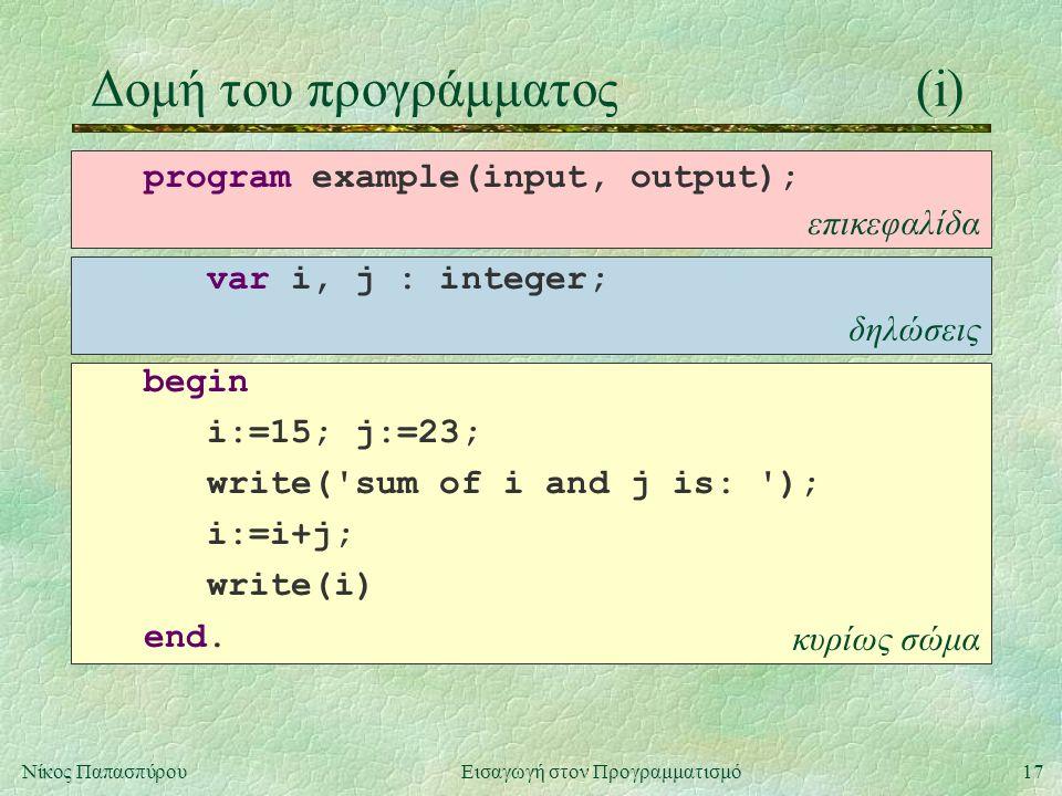 17Νίκος Παπασπύρου Εισαγωγή στον Προγραμματισμό κυρίως σώμα δηλώσεις επικεφαλίδα Δομή του προγράμματος(i) program example(input, output); var i, j : integer; begin i:=15; j:=23; write( sum of i and j is: ); i:=i+j; write(i) end.