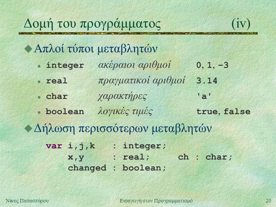 20Νίκος Παπασπύρου Εισαγωγή στον Προγραμματισμό Δομή του προγράμματος(iv) u Απλοί τύποι μεταβλητών integer ακέραιοι αριθμοί 0, 1, –3 real πραγματικοί αριθμοί 3.14 char χαρακτήρες a boolean λογικές τιμές true, false u Δήλωση περισσότερων μεταβλητών var i,j,k : integer; x,y : real; ch : char; changed : boolean;
