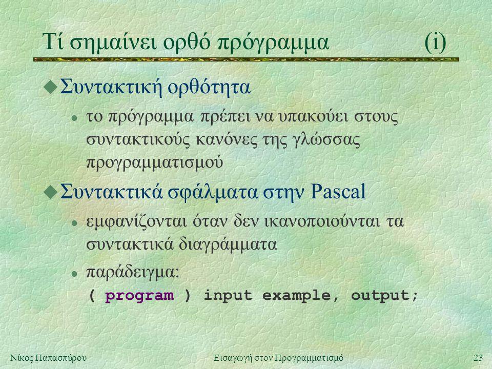 23Νίκος Παπασπύρου Εισαγωγή στον Προγραμματισμό Τί σημαίνει ορθό πρόγραμμα(i) u Συντακτική ορθότητα l το πρόγραμμα πρέπει να υπακούει στους συντακτικούς κανόνες της γλώσσας προγραμματισμού u Συντακτικά σφάλματα στην Pascal l εμφανίζονται όταν δεν ικανοποιούνται τα συντακτικά διαγράμματα l παράδειγμα: ( program ) input example, output;