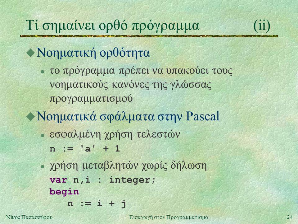 24Νίκος Παπασπύρου Εισαγωγή στον Προγραμματισμό Τί σημαίνει ορθό πρόγραμμα(ii) u Νοηματική ορθότητα l το πρόγραμμα πρέπει να υπακούει τους νοηματικούς κανόνες της γλώσσας προγραμματισμού u Νοηματικά σφάλματα στην Pascal l εσφαλμένη χρήση τελεστών n := a + 1 l χρήση μεταβλητών χωρίς δήλωση var n,i : integer; begin n := i + j