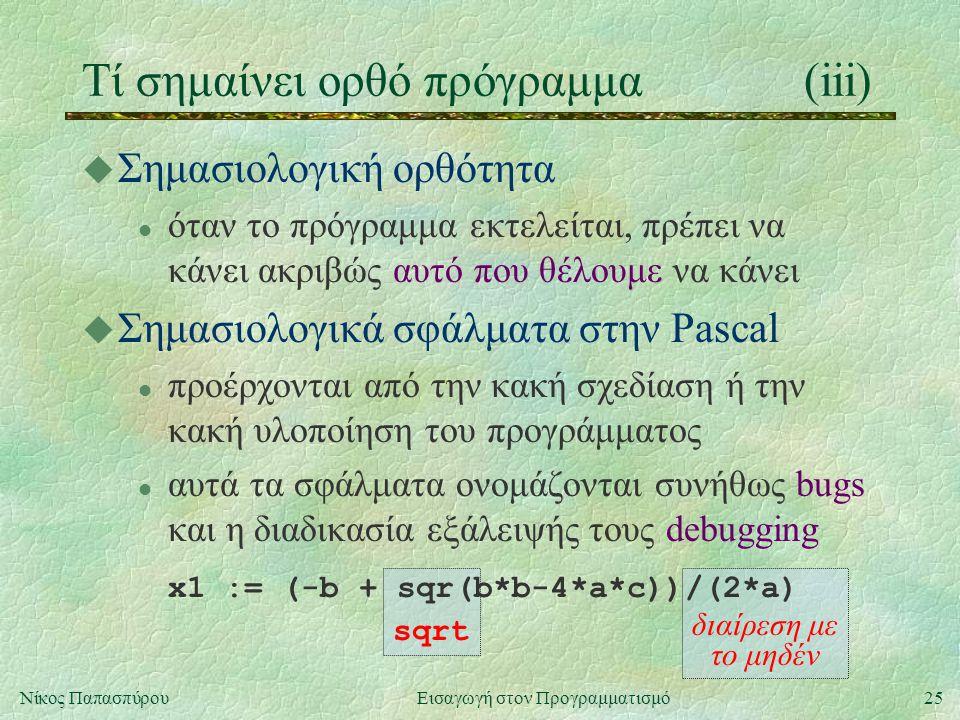 25Νίκος Παπασπύρου Εισαγωγή στον Προγραμματισμό Τί σημαίνει ορθό πρόγραμμα(iii) sqrt διαίρεση με το μηδέν u Σημασιολογική ορθότητα l όταν το πρόγραμμα εκτελείται, πρέπει να κάνει ακριβώς αυτό που θέλουμε να κάνει u Σημασιολογικά σφάλματα στην Pascal l προέρχονται από την κακή σχεδίαση ή την κακή υλοποίηση του προγράμματος l αυτά τα σφάλματα ονομάζονται συνήθως bugs και η διαδικασία εξάλειψής τους debugging x1 := (-b + sqr(b*b-4*a*c))/(2*a)