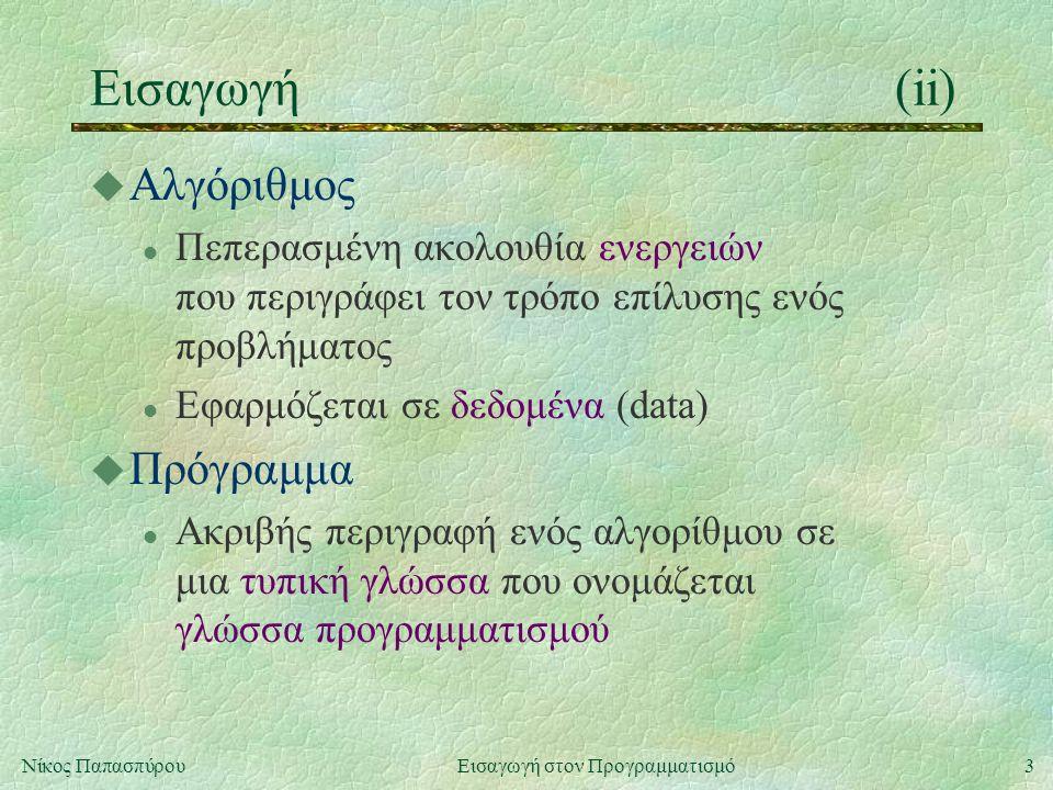 3Νίκος Παπασπύρου Εισαγωγή στον Προγραμματισμό Εισαγωγή(ii) u Αλγόριθμος l Πεπερασμένη ακολουθία ενεργειών που περιγράφει τον τρόπο επίλυσης ενός προβλήματος l Εφαρμόζεται σε δεδομένα (data) u Πρόγραμμα l Ακριβής περιγραφή ενός αλγορίθμου σε μια τυπική γλώσσα που ονομάζεται γλώσσα προγραμματισμού