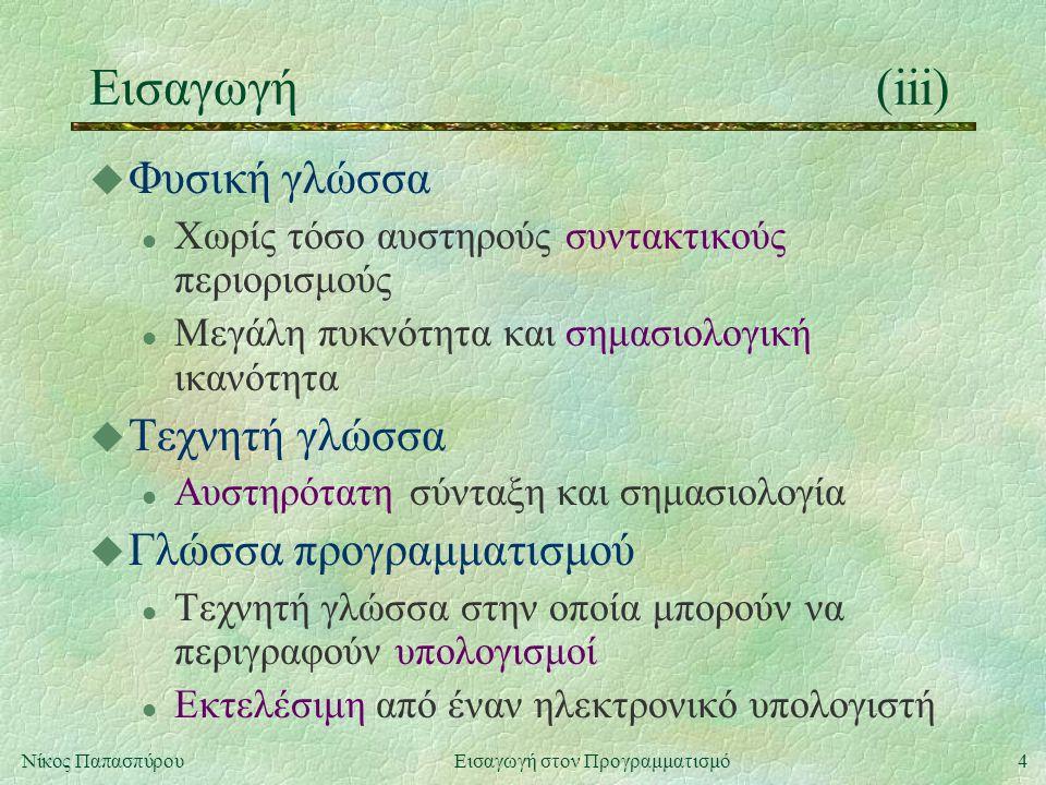 4Νίκος Παπασπύρου Εισαγωγή στον Προγραμματισμό Εισαγωγή(iii) u Φυσική γλώσσα l Χωρίς τόσο αυστηρούς συντακτικούς περιορισμούς l Μεγάλη πυκνότητα και σημασιολογική ικανότητα u Τεχνητή γλώσσα l Αυστηρότατη σύνταξη και σημασιολογία u Γλώσσα προγραμματισμού l Τεχνητή γλώσσα στην οποία μπορούν να περιγραφούν υπολογισμοί l Εκτελέσιμη από έναν ηλεκτρονικό υπολογιστή