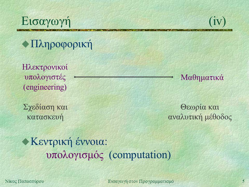 5Νίκος Παπασπύρου Εισαγωγή στον Προγραμματισμό Εισαγωγή(iv) u Πληροφορική Ηλεκτρονικοί υπολογιστές (engineering) Μαθηματικά Σχεδίαση και κατασκευή Θεωρία και αναλυτική μέθοδος u Κεντρική έννοια: υπολογισμός (computation)