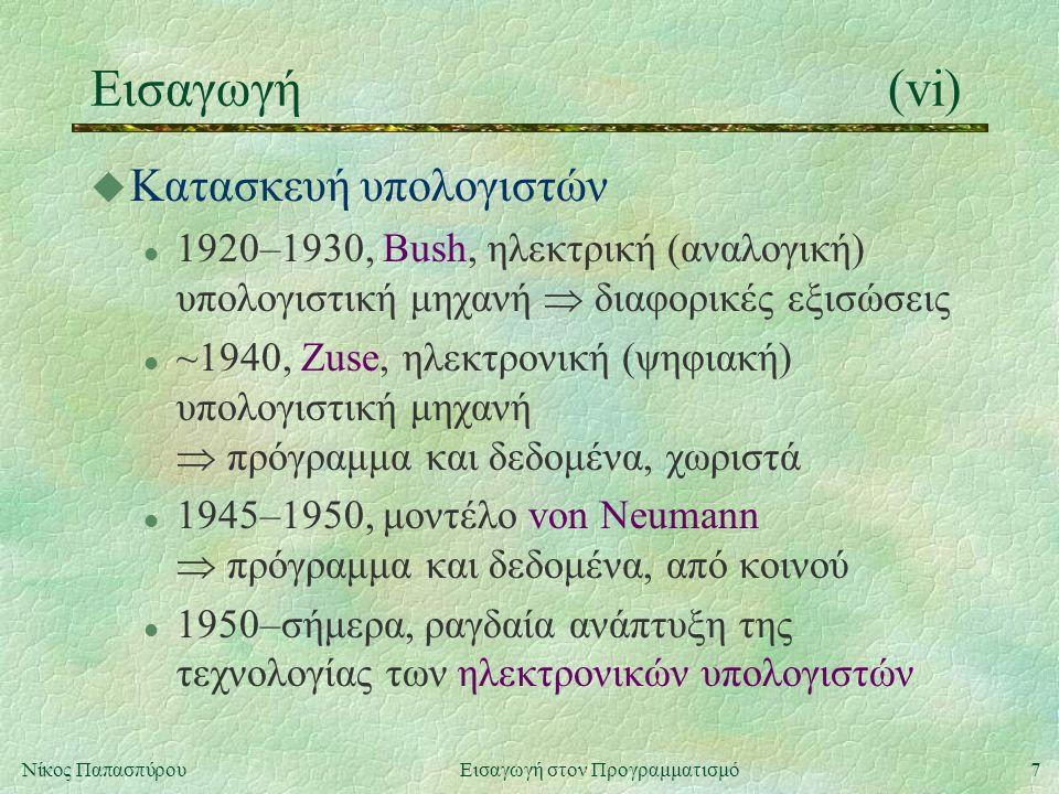 7Νίκος Παπασπύρου Εισαγωγή στον Προγραμματισμό Εισαγωγή(vi) u Κατασκευή υπολογιστών l 1920–1930, Bush, ηλεκτρική (αναλογική) υπολογιστική μηχανή  διαφορικές εξισώσεις l ~1940, Zuse, ηλεκτρονική (ψηφιακή) υπολογιστική μηχανή  πρόγραμμα και δεδομένα, χωριστά l 1945–1950, μοντέλο von Neumann  πρόγραμμα και δεδομένα, από κοινού l 1950–σήμερα, ραγδαία ανάπτυξη της τεχνολογίας των ηλεκτρονικών υπολογιστών