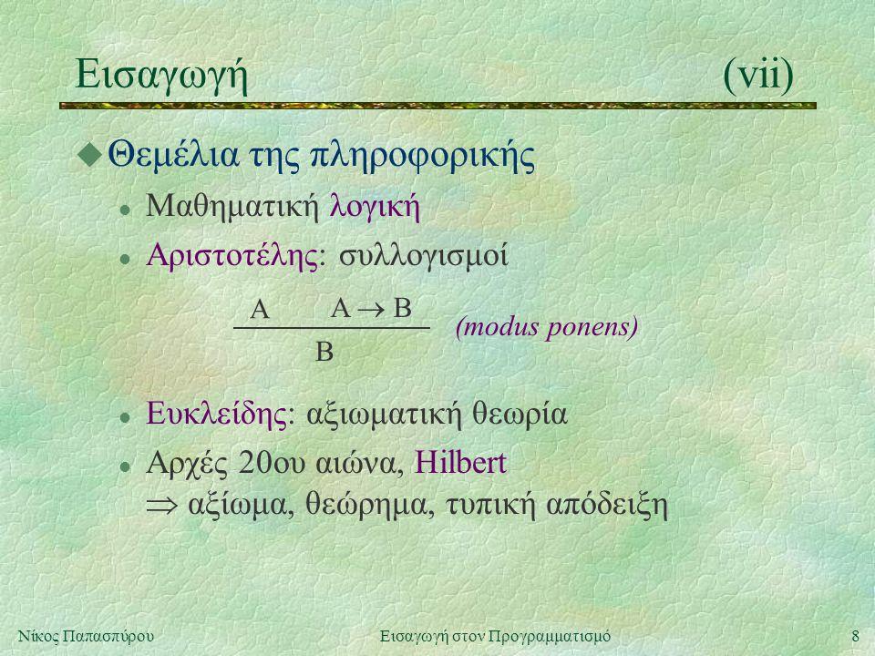 8Νίκος Παπασπύρου Εισαγωγή στον Προγραμματισμό Εισαγωγή(vii) u Θεμέλια της πληροφορικής l Μαθηματική λογική l Αριστοτέλης: συλλογισμοί A A  B B (modus ponens) l Ευκλείδης: αξιωματική θεωρία l Αρχές 20ου αιώνα, Hilbert  αξίωμα, θεώρημα, τυπική απόδειξη