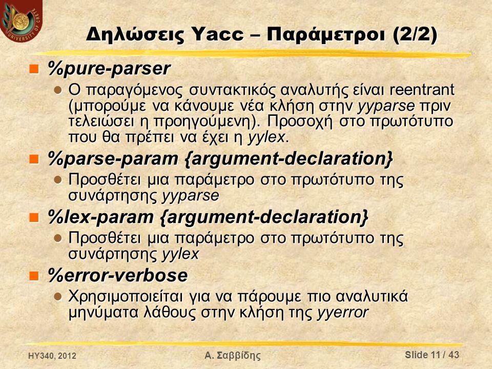 Δηλώσεις Yacc – Παράμετροι (2/2) %pure-parser %pure-parser Ο παραγόμενος συντακτικός αναλυτής είναι reentrant (μπορούμε να κάνουμε νέα κλήση στην yyparse πριν τελειώσει η προηγούμενη).