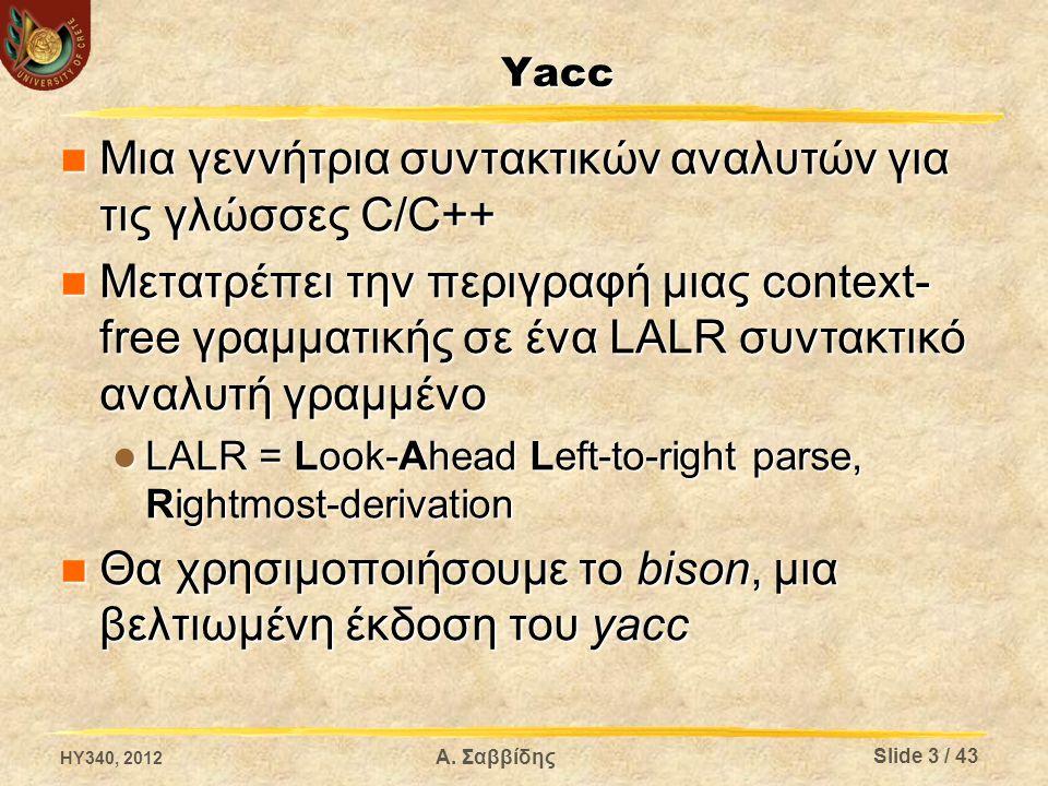 Yacc Μια γεννήτρια συντακτικών αναλυτών για τις γλώσσες C/C++ Μια γεννήτρια συντακτικών αναλυτών για τις γλώσσες C/C++ Μετατρέπει την περιγραφή μιας context- free γραμματικής σε ένα LALR συντακτικό αναλυτή γραμμένο Μετατρέπει την περιγραφή μιας context- free γραμματικής σε ένα LALR συντακτικό αναλυτή γραμμένο LALR = Look-Ahead Left-to-right parse, Rightmost-derivation LALR = Look-Ahead Left-to-right parse, Rightmost-derivation Θα χρησιμοποιήσουμε το bison, μια βελτιωμένη έκδοση του yacc Θα χρησιμοποιήσουμε το bison, μια βελτιωμένη έκδοση του yacc HY340, 2012 Slide 3 / 43 Α.