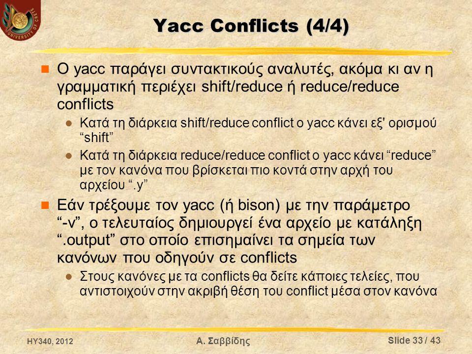 Yacc Conflicts (4/4) Ο yacc παράγει συντακτικούς αναλυτές, ακόμα κι αν η γραμματική περιέχει shift/reduce ή reduce/reduce conflicts Κατά τη διάρκεια shift/reduce conflict ο yacc κάνει εξ ορισμού shift Κατά τη διάρκεια reduce/reduce conflict ο yacc κάνει reduce με τον κανόνα που βρίσκεται πιο κοντά στην αρχή του αρχείου .y Εάν τρέξουμε τον yacc (ή bison) με την παράμετρο -v , ο τελευταίος δημιουργεί ένα αρχείο με κατάληξη .output στο οποίο επισημαίνει τα σημεία των κανόνων που οδηγούν σε conflicts Στους κανόνες με τα conflicts θα δείτε κάποιες τελείες, που αντιστοιχούν στην ακριβή θέση του conflict μέσα στον κανόνα HY340, 2012 Slide 33 / 43 Α.