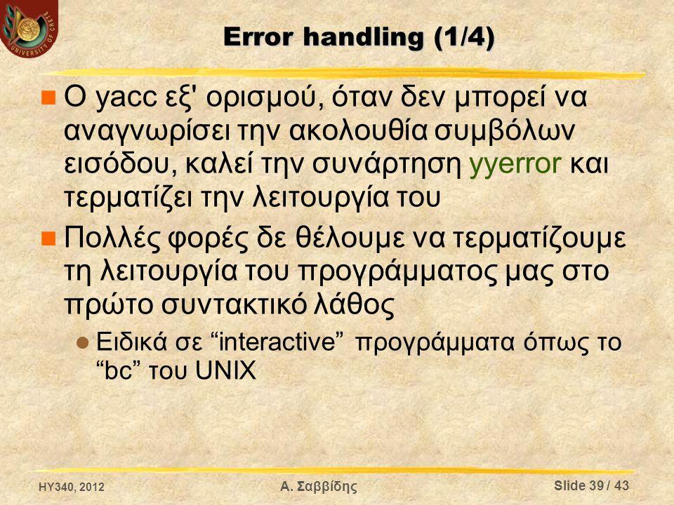 Error handling (1/4) Ο yacc εξ ορισμού, όταν δεν μπορεί να αναγνωρίσει την ακολουθία συμβόλων εισόδου, καλεί την συνάρτηση yyerror και τερματίζει την λειτουργία του Πολλές φορές δε θέλουμε να τερματίζουμε τη λειτουργία του προγράμματος μας στο πρώτο συντακτικό λάθος Ειδικά σε interactive προγράμματα όπως το bc του UNIX HY340, 2012 Slide 39 / 43 Α.